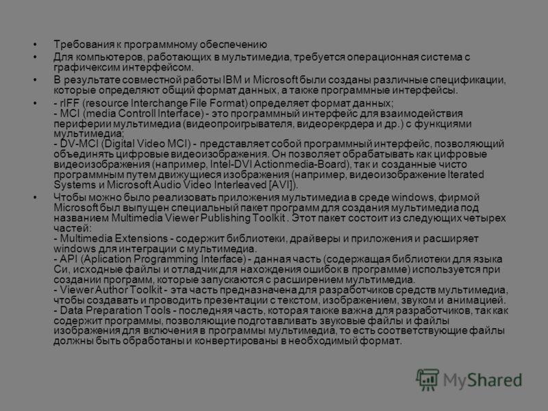 Требования к программному обеспечению Для компьютеров, работающих в мультимедиа, требуется операционная система с графичексим интерфейсом. В результате совместной работы IBM и Microsoft были созданы различные спецификации, которые определяют общий фо