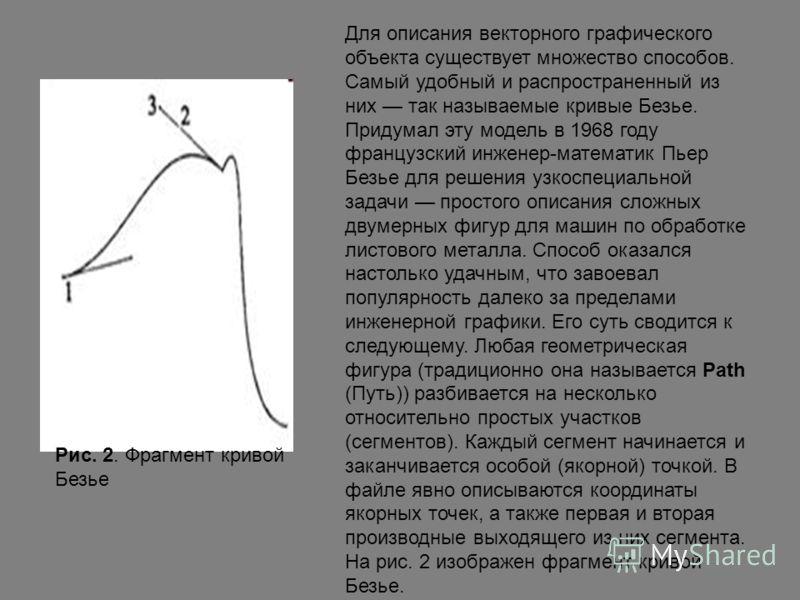 Для описания векторного графического объекта существует множество способов. Самый удобный и распространенный из них так называемые кривые Безье. Придумал эту модель в 1968 году французский инженер-математик Пьер Безье для решения узкоспециальной зада
