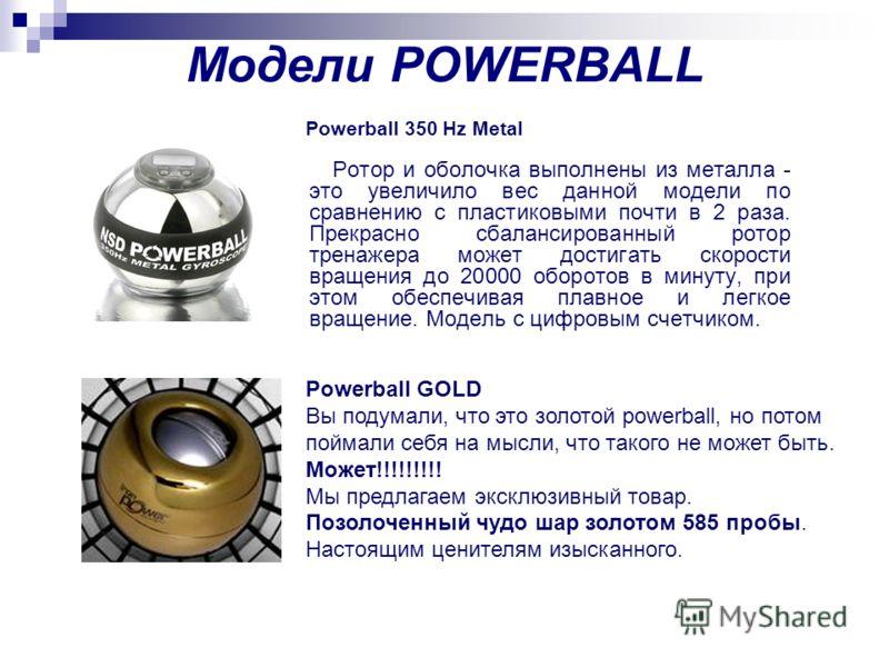 Модели POWERBALL Ротор и оболочка выполнены из металла - это увеличило вес данной модели по сравнению с пластиковыми почти в 2 раза. Прекрасно сбалансированный ротор тренажера может достигать скорости вращения до 20000 оборотов в минуту, при этом обе