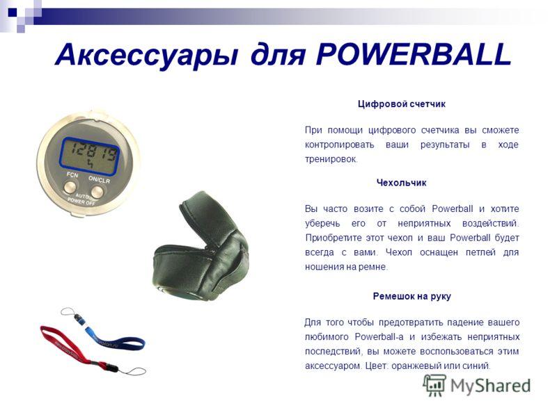 Цифровой счетчик При помощи цифрового счетчика вы сможете контролировать ваши результаты в ходе тренировок. Чехольчик Вы часто возите с собой Powerball и хотите уберечь его от неприятных воздействий. Приобретите этот чехол и ваш Powerball будет всегд