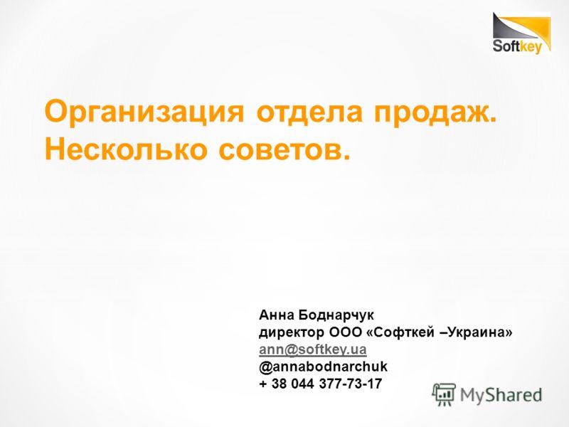 Организация отдела продаж. Несколько советов. Анна Боднарчук директор ООО «Софткей –Украина» ann@softkey.ua @annabodnarchuk + 38 044 377-73-17