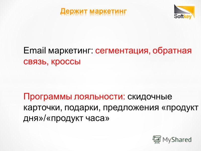 Email маркетинг: сегментация, обратная связь, кроссы Программы лояльности: скидочные карточки, подарки, предложения «продукт дня»/«продукт часа»