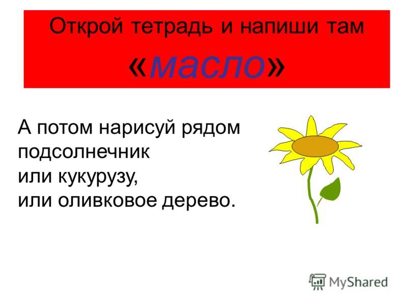 Открой тетрадь и напиши там «масло» А потом нарисуй рядом подсолнечник или кукурузу, или оливковое дерево.