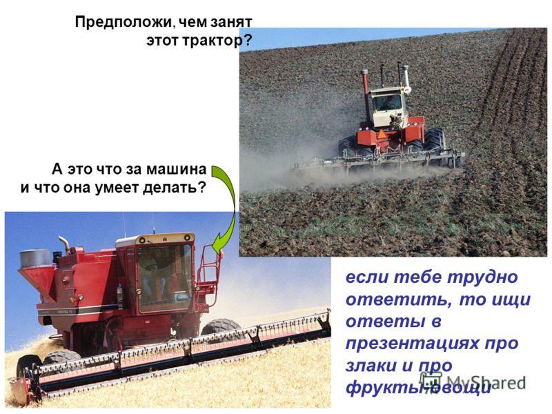 Предположи, чем занят этот трактор? А это что за машина и что она умеет делать? если тебе трудно ответить, то ищи ответы в презентациях про злаки и про фрукты-овощи