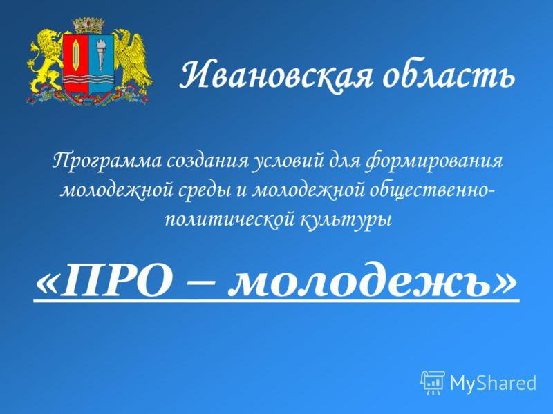 «ПРО – молодежь» Программа создания условий для формирования молодежной среды и молодежной общественно- политической культуры Ивановская область