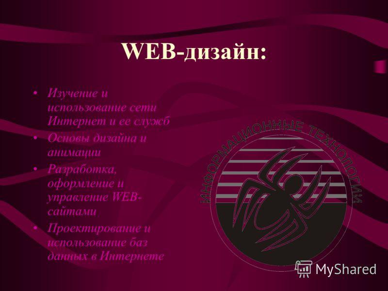 WEB-дизайн: Изучение и использование сети Интернет и ее служб Основы дизайна и анимации Разработка, оформление и управление WEB- сайтами Проектирование и использование баз данных в Интернете