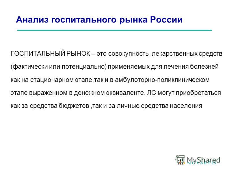 Анализ госпитального рынка России ГОСПИТАЛЬНЫЙ РЫНОК – это совокупность лекарственных средств (фактически или потенциально) применяемых для лечения болезней как на стационарном этапе,так и в амбулоторно-поликлиническом этапе выраженном в денежном экв