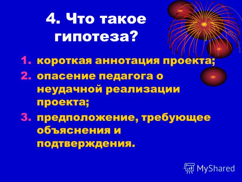 4. Что такое гипотеза? 1.короткая аннотация проекта; 2.опасение педагога о неудачной реализации проекта; 3.предположение, требующее объяснения и подтверждения.
