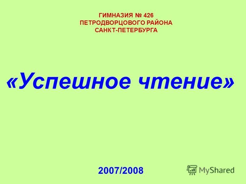 2007/2008 «Успешное чтение» ГИМНАЗИЯ 426 ПЕТРОДВОРЦОВОГО РАЙОНА САНКТ-ПЕТЕРБУРГА
