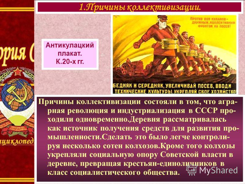 Причины коллективизации состояли в том, что агра- рная революция и индустриализация в СССР про- ходили одновременно.Деревня рассматривалась как источник получения средств для развития про- мышленности.Сделать это было легче контроли- руя несколько со