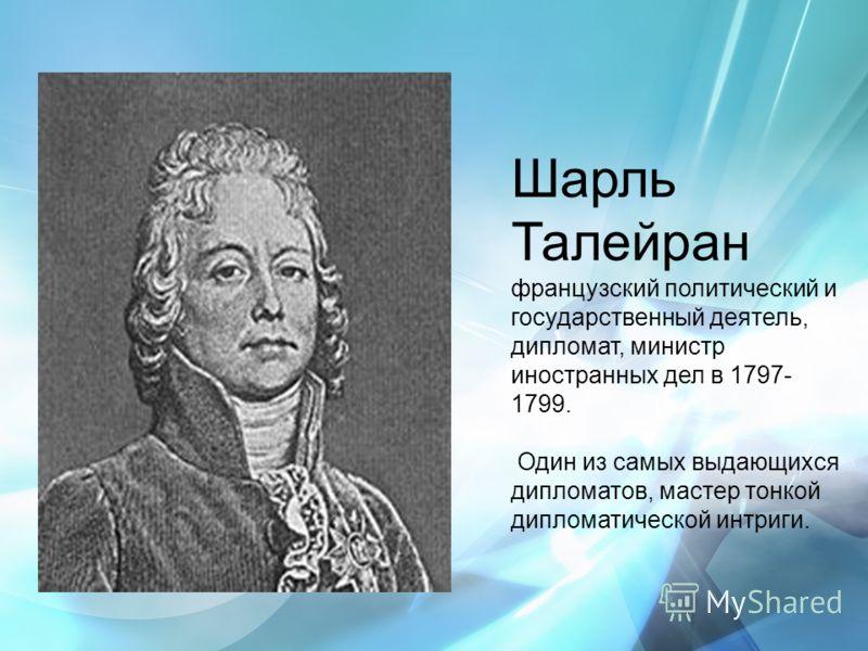 Шарль Талейран французский политический и государственный деятель, дипломат, министр иностранных дел в 1797- 1799. Один из самых выдающихся дипломатов