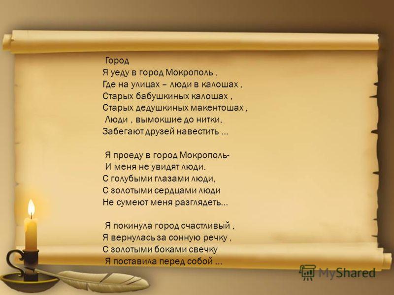 Город Я уеду в город Мокрополь, Где на улицах – люди в калошах, Старых бабушкиных калошах, Старых дедушкиных макентошах, Люди, вымокшие до нитки, Забегают друзей навестить … Я проеду в город Мокрополь- И меня не увидят люди. С голубыми глазами люди,