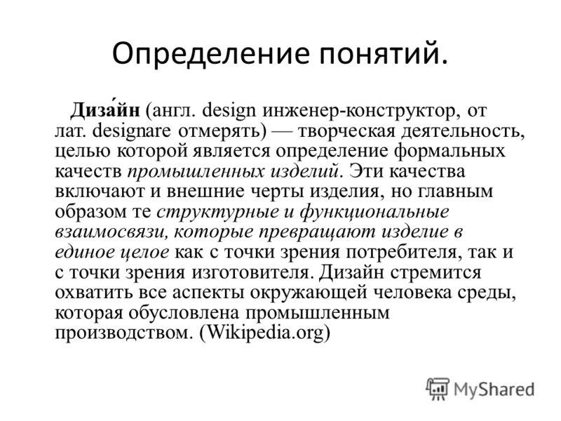 Определение понятий. Диза́йн (англ. design инженер-конструктор, от лат. designare отмерять) творческая деятельность, целью которой является определение формальных качеств промышленных изделий. Эти качества включают и внешние черты изделия, но главным