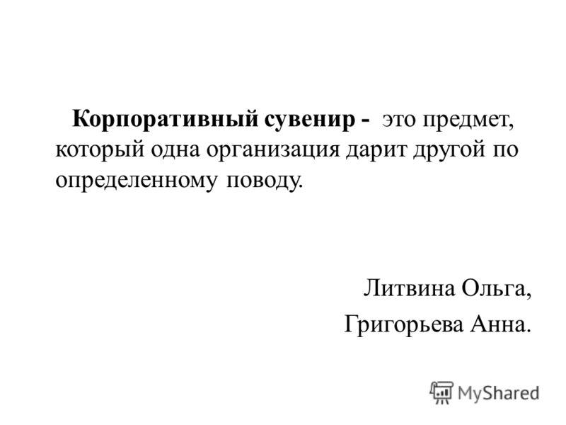 Корпоративный сувенир - это предмет, который одна организация дарит другой по определенному поводу. Литвина Ольга, Григорьева Анна.
