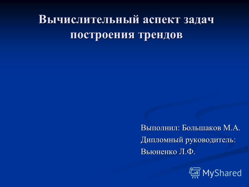 Вычислительный аспект задач построения трендов Выполнил: Большаков М.А. Дипломный руководитель: Вьюненко Л.Ф.