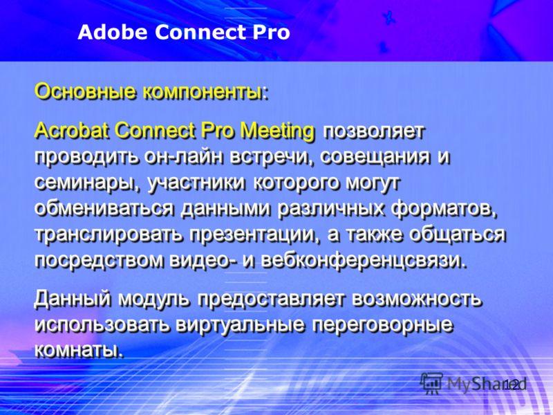 12 Adobe Connect Pro Основные компоненты: Acrobat Connect Pro Meeting позволяет проводить он-лайн встречи, совещания и семинары, участники которого могут обмениваться данными различных форматов, транслировать презентации, а также общаться посредством