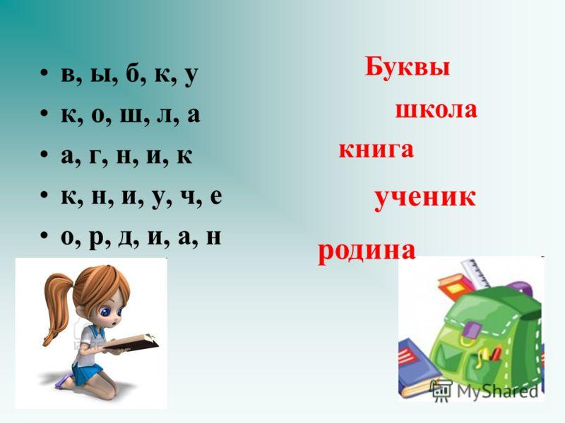 ученик в, ы, б, к, у к, о, ш, л, а а, г, н, и, к к, н, и, у, ч, е о, р, д, и, а, н Буквы книга школа родина