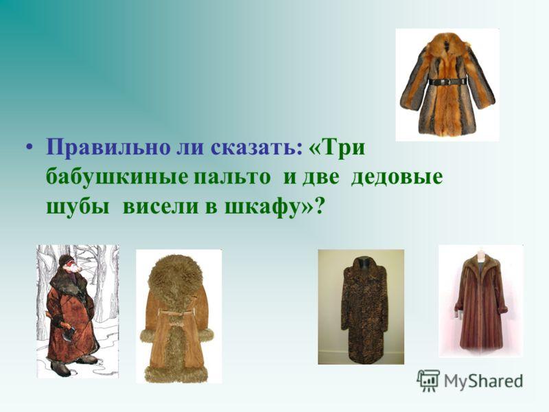 Правильно ли сказать: «Три бабушкиные пальто и две дедовые шубы висели в шкафу»?