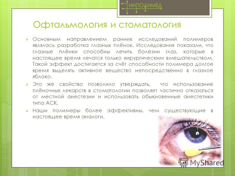 Офтальмология и стоматология Основным направлением ранних исследований полимеров являлась разработка глазных плёнок. Исследования показали, что глазные плёнки способны лечить болезни глаз, которые в настоящее время лечатся только хирургическим вмешат