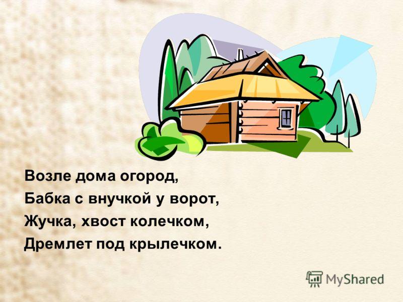 Возле дома огород, Бабка с внучкой у ворот, Жучка, хвост колечком, Дремлет под крылечком.