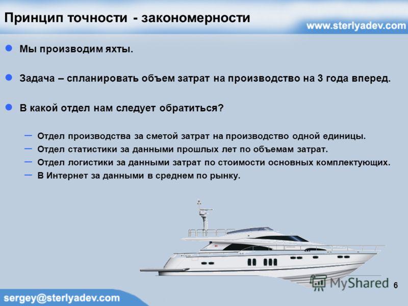 6 Принцип точности - закономерности Мы производим яхты. Задача – спланировать объем затрат на производство на 3 года вперед. В какой отдел нам следует обратиться? – Отдел производства за сметой затрат на производство одной единицы. – Отдел статистики