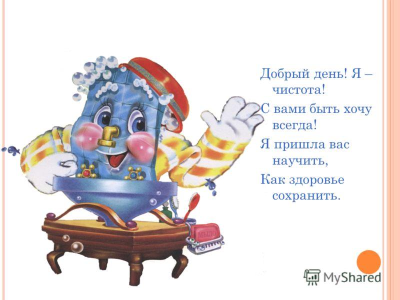Добрый день! Я – чистота! С вами быть хочу всегда! Я пришла вас научить, Как здоровье сохранить.
