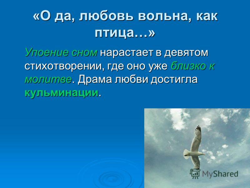 «О да, любовь вольна, как птица…» Упоение сном нарастает в девятом стихотворении, где оно уже близко к молитве. Драма любви достигла кульминации. Упоение сном нарастает в девятом стихотворении, где оно уже близко к молитве. Драма любви достигла кульм
