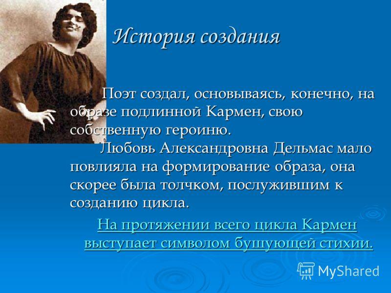 История создания Поэт создал, основываясь, конечно, на образе подлинной Кармен, свою собственную героиню. Любовь Александровна Дельмас мало повлияла на формирование образа, она скорее была толчком, послужившим к созданию цикла. Поэт создал, основывая