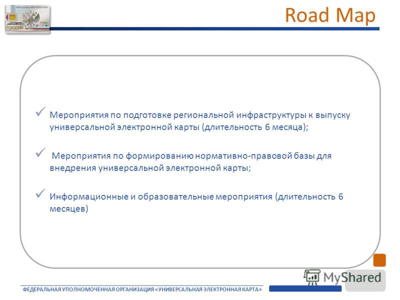 ФЕДЕРАЛЬНАЯ УПОЛНОМОЧЕННАЯ ОРГАНИЗАЦИЯ «УНИВЕРСАЛЬНАЯ ЭЛЕКТРОННАЯ КАРТА» Road Map Мероприятия по подготовке региональной инфраструктуры к выпуску универсальной электронной карты (длительность 6 месяца); Мероприятия по формированию нормативно-правовой
