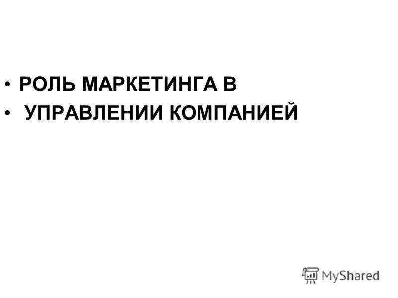 РОЛЬ МАРКЕТИНГА В УПРАВЛЕНИИ КОМПАНИЕЙ