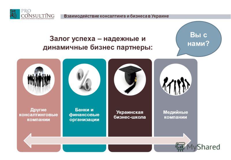 Взаимодействие консалтинга и бизнеса в Украине Другие консалтинговые компании Банки и финансовые организации Украинская бизнес-школа Медийные компании Залог успеха – надежные и динамичные бизнес партнеры: Вы с нами?