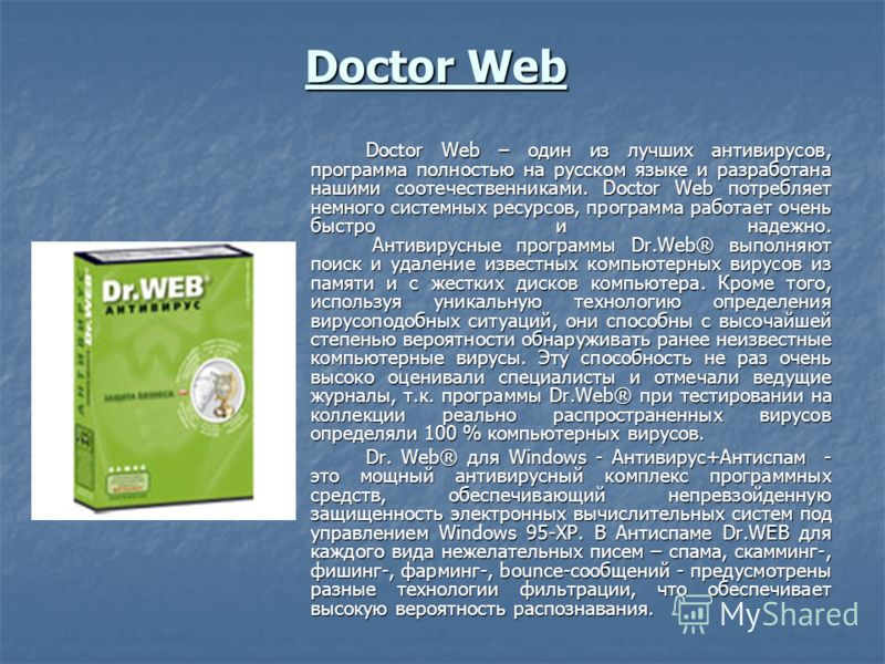 Doctor Web Doctor Web – один из лучших антивирусов, программа полностью на русском языке и разработана нашими соотечественниками. Doctor Web потребляет немного системных ресурсов, программа работает очень быстро и надежно. Антивирусные программы Dr.W