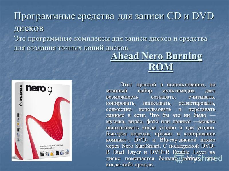 Программные средства для записи CD и DVD дисков Это программные комплексы для записи дисков и средства для создания точных копий дисков. Ahead Nero Burning ROM Этот простой в использовании, но мощный набор мультимедиа дает возможность создавать, счит