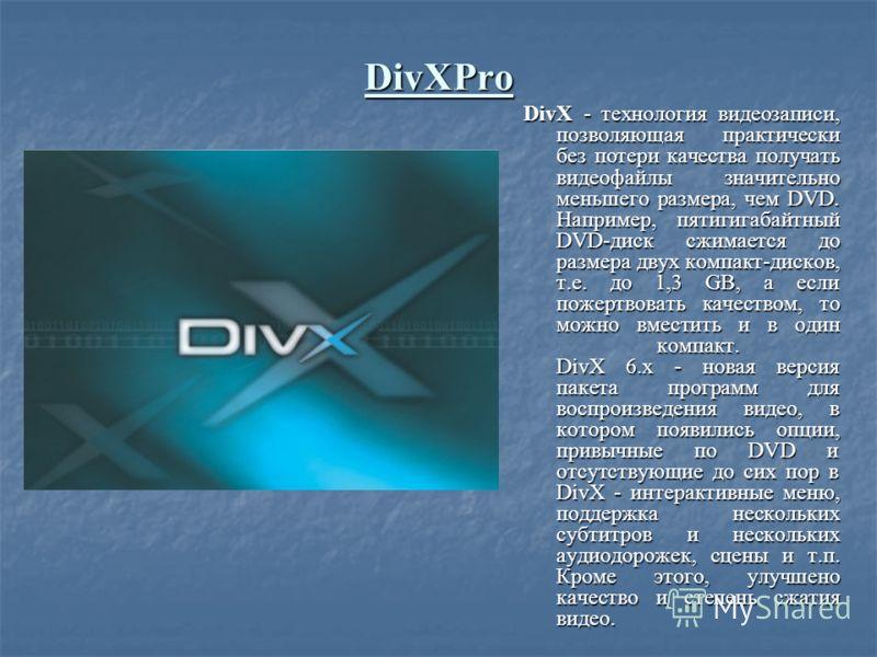 DivXPro DivX - технология видеозаписи, позволяющая практически без потери качества получать видеофайлы значительно меньшего размера, чем DVD. Например, пятигигабайтный DVD-диск сжимается до размера двух компакт-дисков, т.е. до 1,3 GB, а если пожертво