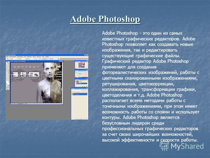 Adobe Photoshop Adobe Photoshop - это один из самых известных графических редакторов. Adobe Photoshop позволяет как создавать новые изображения, так и редактировать существующие графические файлы. Графический редактор Adobe Photoshop применяют для со