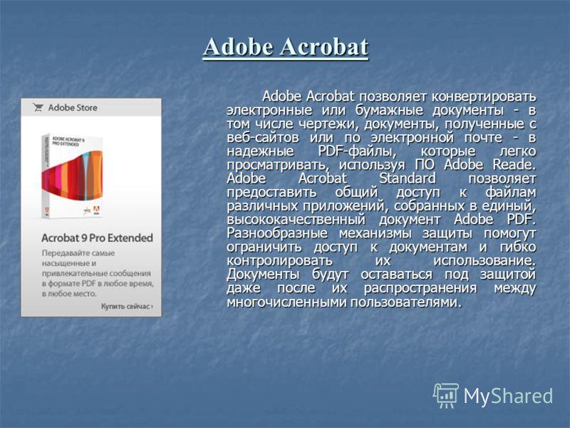 Adobe Acrobat Adobe Acrobat позволяет конвертировать электронные или бумажные документы - в том числе чертежи, документы, полученные с веб-сайтов или по электронной почте - в надежные PDF-файлы, которые легко просматривать, используя ПО Adobe Reade.
