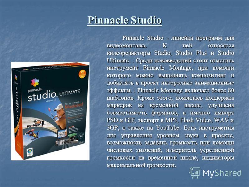 Pinnacle Studio Pinnacle Studio - линейка программ для видеомонтажа. К ней относятся видеоредакторы Studio, Studio Plus и Studio Ultimate.. Среди нововведений стоит отметить инструмент Pinnacle Montage, при помощи которого можно выполнять композитинг
