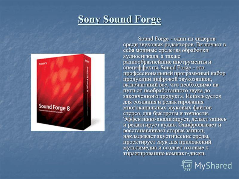 Sony Sound Forge Sound Forge - один из лидеров среди звуковых редакторов. Включает в себя мощные средства обработки аудиосигнала, а также разнообразнейшие инструменты и спецэффекты. Sound Forge - это профессиональный программный набор продукции цифро