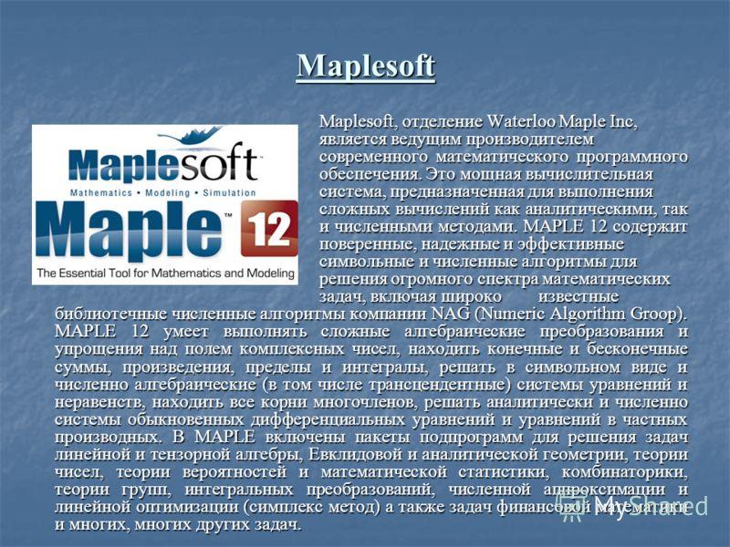 Maplesoft Maplesoft, отделение Waterloo Maple Inc, является ведущим производителем современного математического программного обеспечения. Это мощная вычислительная система, предназначенная для выполнения сложных вычислений как аналитическими, так и ч