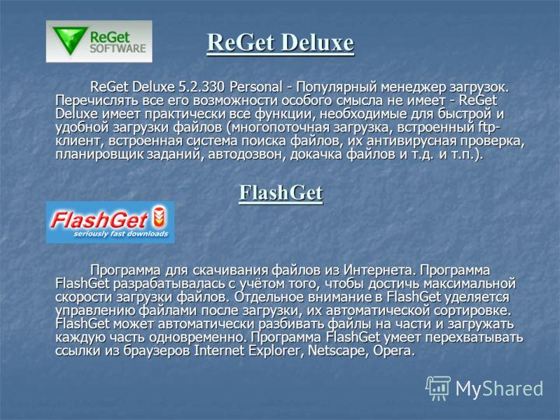 ReGet Deluxe ReGet Deluxe 5.2.330 Personal - Популярный менеджер загрузок. Перечислять все его возможности особого смысла не имеет - ReGet Deluxe имеет практически все функции, необходимые для быстрой и удобной загрузки файлов (многопоточная загрузка