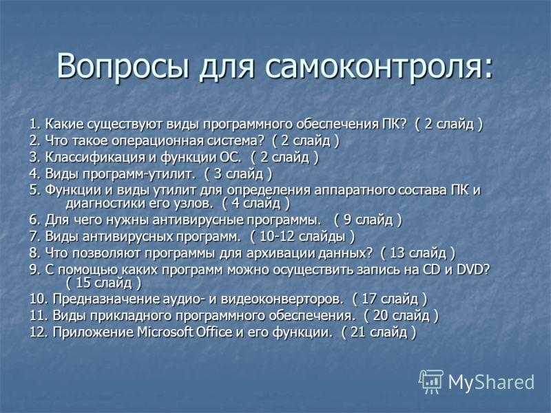 Вопросы для самоконтроля: 1. Какие существуют виды программного обеспечения ПК? ( 2 слайд ) 2. Что такое операционная система? ( 2 слайд ) 3. Классификация и функции ОС. ( 2 слайд ) 4. Виды программ-утилит. ( 3 слайд ) 5. Функции и виды утилит для оп