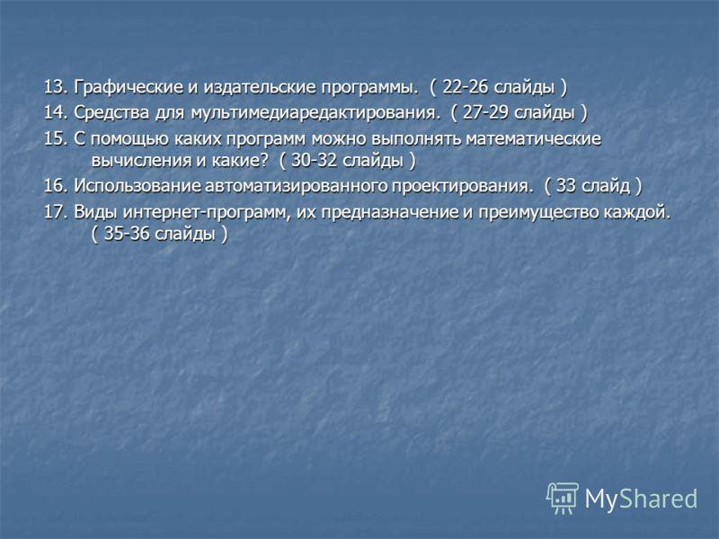 13. Графические и издательские программы. ( 22-26 слайды ) 14. Средства для мультимедиаредактирования. ( 27-29 слайды ) 15. С помощью каких программ можно выполнять математические вычисления и какие? ( 30-32 слайды ) 16. Использование автоматизирован