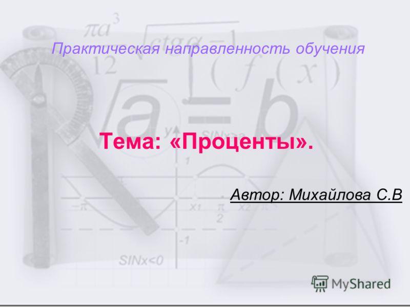 Практическая направленность обучения Тема: «Проценты». Автор: Михайлова С.В