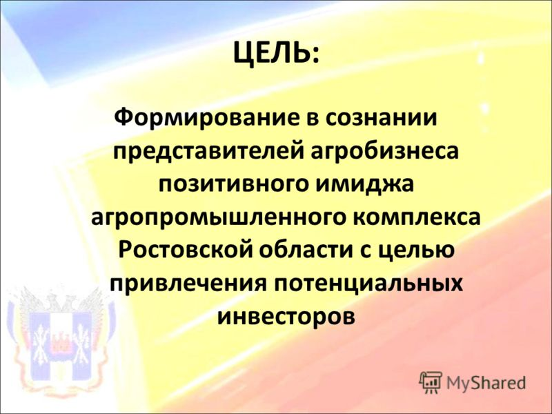 ЦЕЛЬ: Формирование в сознании представителей агробизнеса позитивного имиджа агропромышленного комплекса Ростовской области с целью привлечения потенциальных инвесторов
