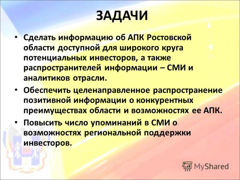 ЗАДАЧИ Сделать информацию об АПК Ростовской области доступной для широкого круга потенциальных инвесторов, а также распространителей информации – СМИ и аналитиков отрасли. Обеспечить целенаправленное распространение позитивной информации о конкурентн