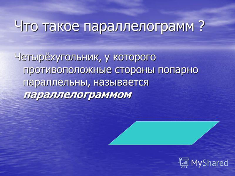 Что такое параллелограмм ? Четырёхугольник, у которого противоположные стороны попарно параллельны, называется параллелограммом