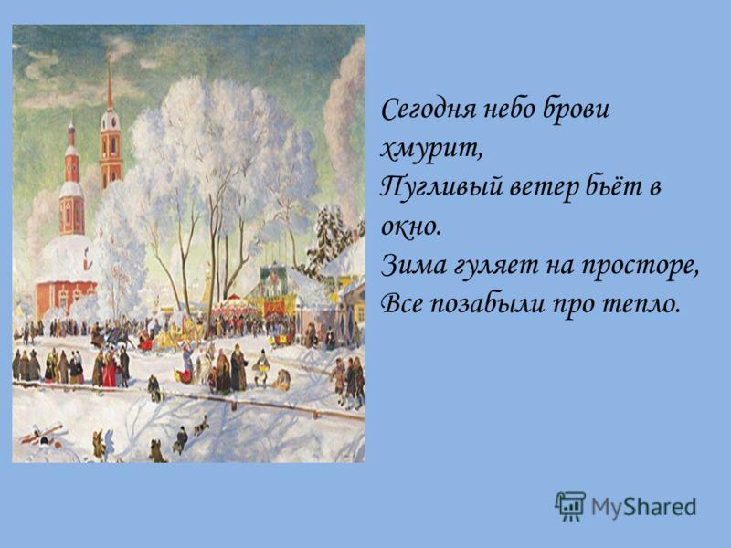 Сегодня небо брови хмурит, Пугливый ветер бьёт в окно. Зима гуляет на просторе, Все позабыли про тепло.