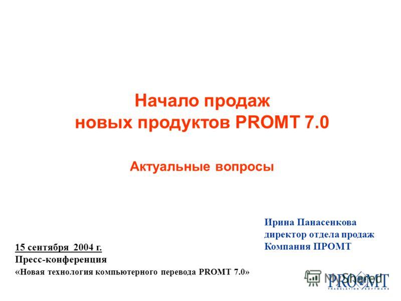 Ирина Панасенкова директор отдела продаж Компания ПРОМТ 15 сентября 2004 г. Пресс-конференция « Новая технология компьютерного перевода PROMT 7.0» Начало продаж новых продуктов PROMT 7.0 Актуальные вопросы