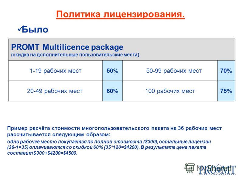 Политика лицензирования. Было PROMT Multilicence package (скидка на дополнительные пользовательские места) 1-19 рабочих мест50%50-99 рабочих мест70% 20-49 рабочих мест 60%100 рабочих мест75% Пример расчёта стоимости многопользовательского пакета на 3