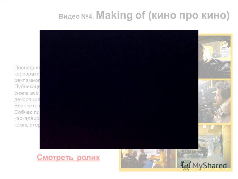 Видео 4. Making of (кино про кино) Последним видео в серии стал корпоративный фильм о съемках рекламного проекта. Публикация «Making of» в Интернет сняла все маски - это была не декорация, а настоящий магазин Евросеть в центре города, и Ксения Собчак